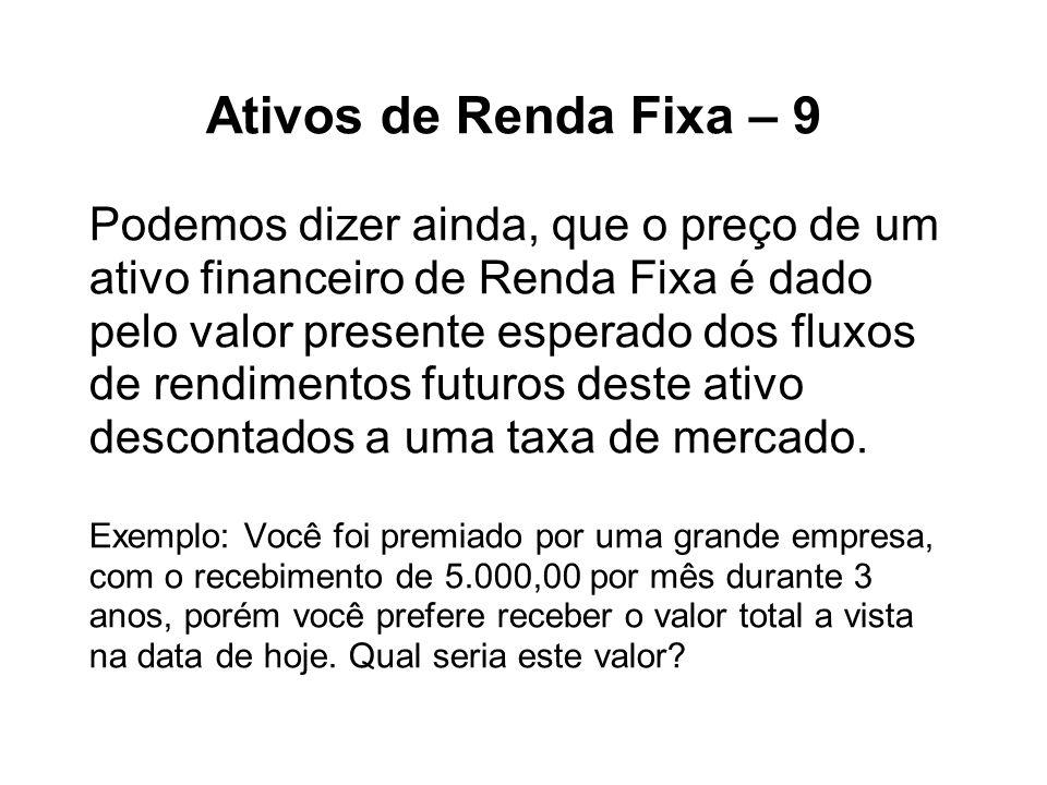 Ativos de Renda Fixa – 9 Podemos dizer ainda, que o preço de um ativo financeiro de Renda Fixa é dado pelo valor presente esperado dos fluxos de rendi
