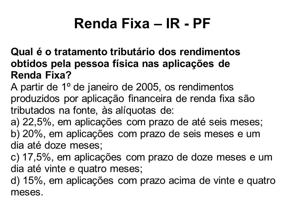 Renda Fixa – IR - PF Qual é o tratamento tributário dos rendimentos obtidos pela pessoa física nas aplicações de Renda Fixa? A partir de 1º de janeiro