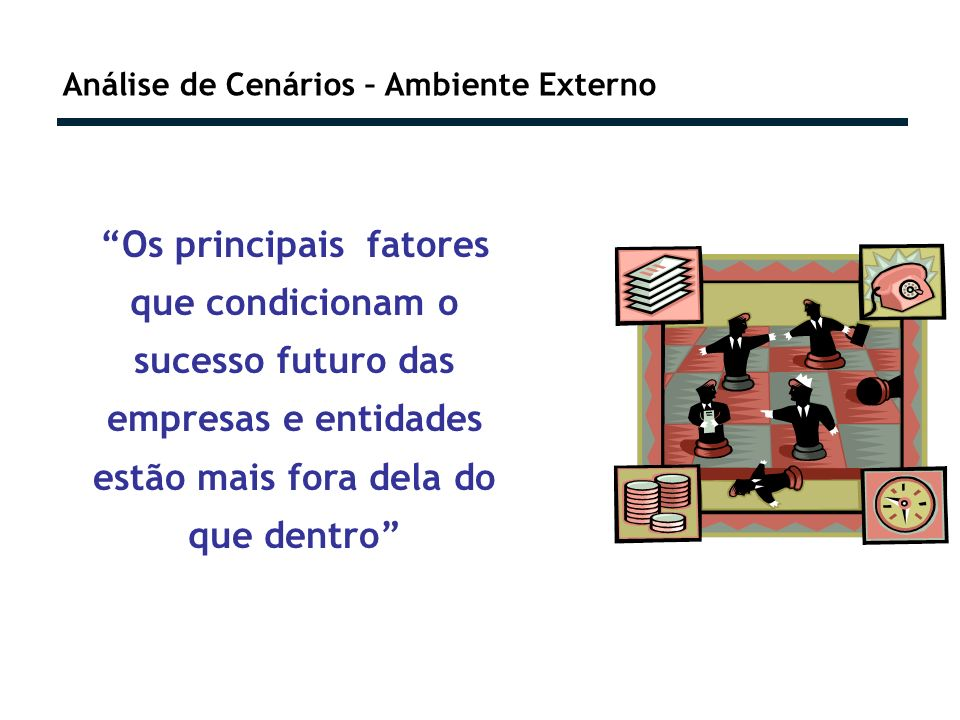 Análise de Cenários – Ambiente Externo Os principais fatores que condicionam o sucesso futuro das empresas e entidades estão mais fora dela do que dentro