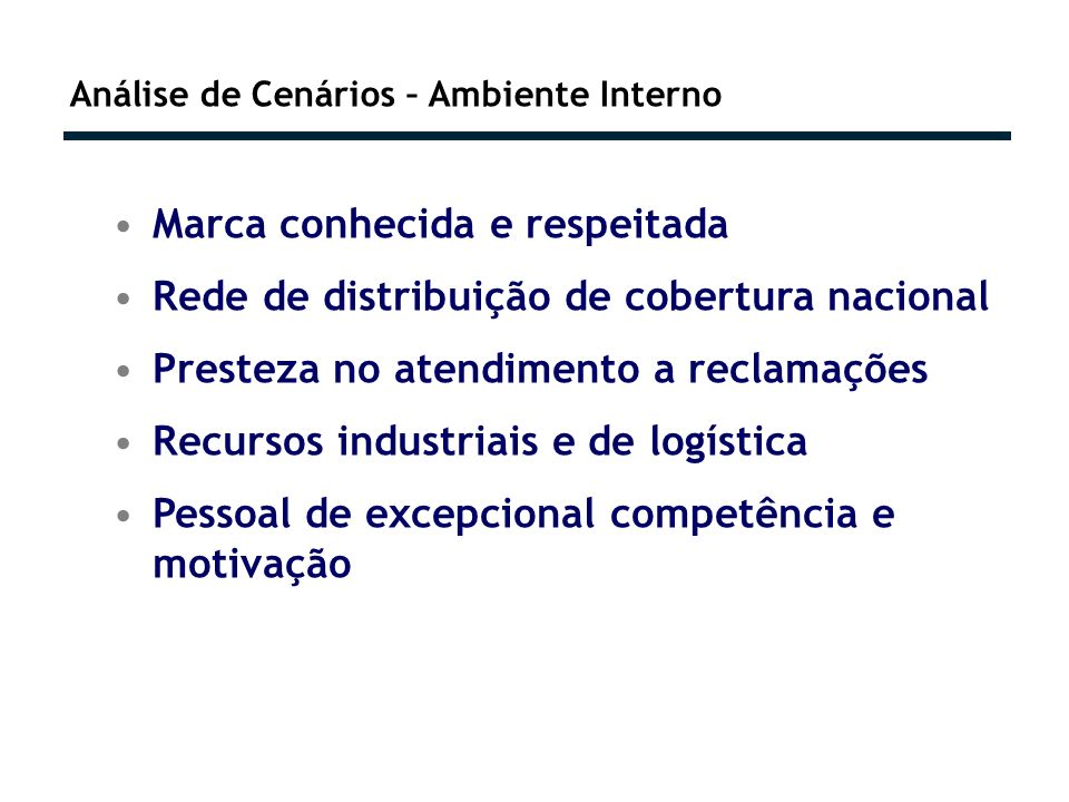 Análise de Cenários – Ambiente Interno Marca conhecida e respeitada Rede de distribuição de cobertura nacional Presteza no atendimento a reclamações Recursos industriais e de logística Pessoal de excepcional competência e motivação