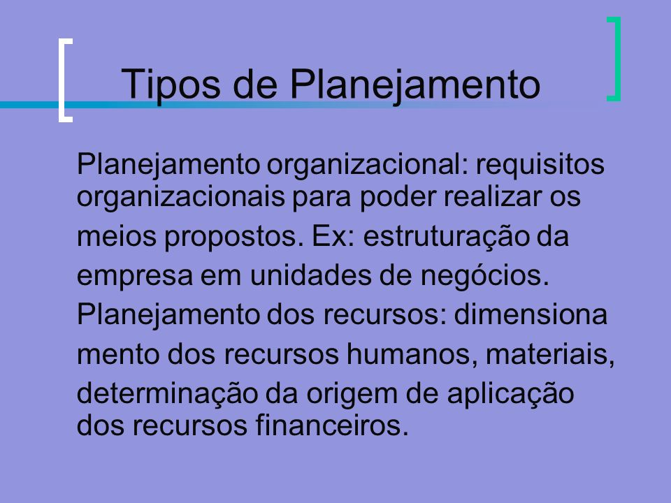 Tipos de Planejamento Planejamento organizacional: requisitos organizacionais para poder realizar os meios propostos. Ex: estruturação da empresa em u