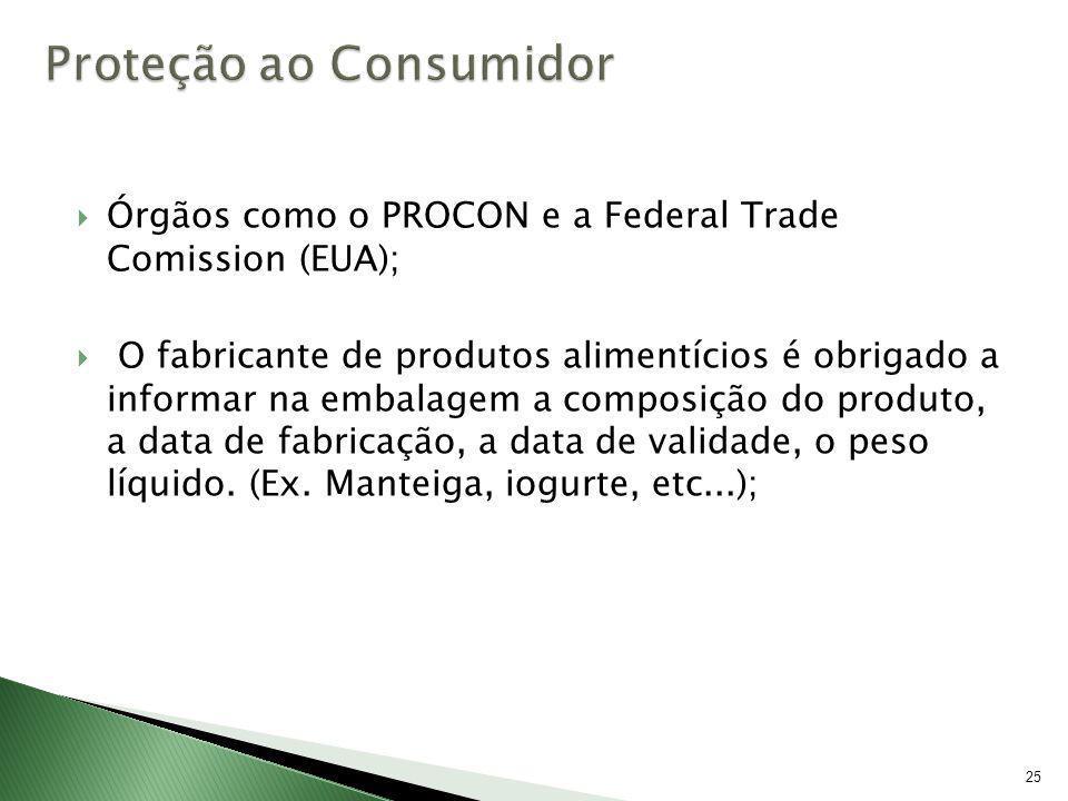 25 Órgãos como o PROCON e a Federal Trade Comission (EUA); O fabricante de produtos alimentícios é obrigado a informar na embalagem a composição do pr