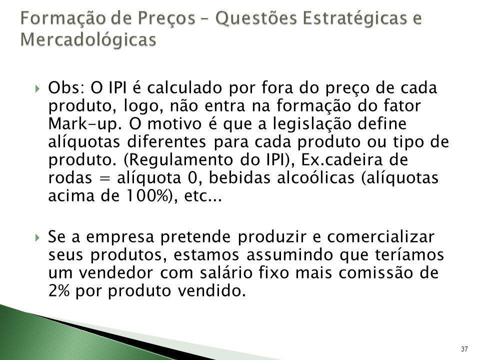 37 Obs: O IPI é calculado por fora do preço de cada produto, logo, não entra na formação do fator Mark-up. O motivo é que a legislação define alíquota