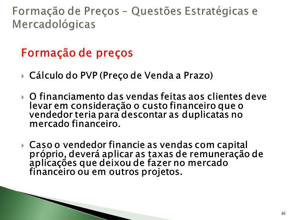 46 Formação de preços Cálculo do PVP (Preço de Venda a Prazo) O financiamento das vendas feitas aos clientes deve levar em consideração o custo financ