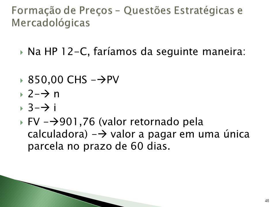 48 Na HP 12-C, faríamos da seguinte maneira: 850,00 CHS - PV 2- n 3- i FV - 901,76 (valor retornado pela calculadora) - valor a pagar em uma única par