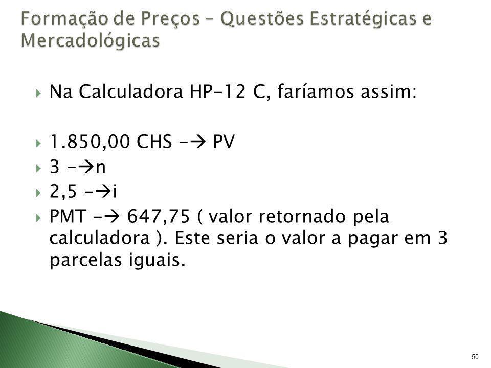 50 Na Calculadora HP-12 C, faríamos assim: 1.850,00 CHS - PV 3 - n 2,5 - i PMT - 647,75 ( valor retornado pela calculadora ). Este seria o valor a pag