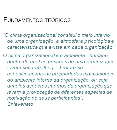 F UNDAMENTOS TEÓRICOS O clima organizacional constitui o meio interno de uma organização, a atmosfera psicológica e característica que existe em cada organização.