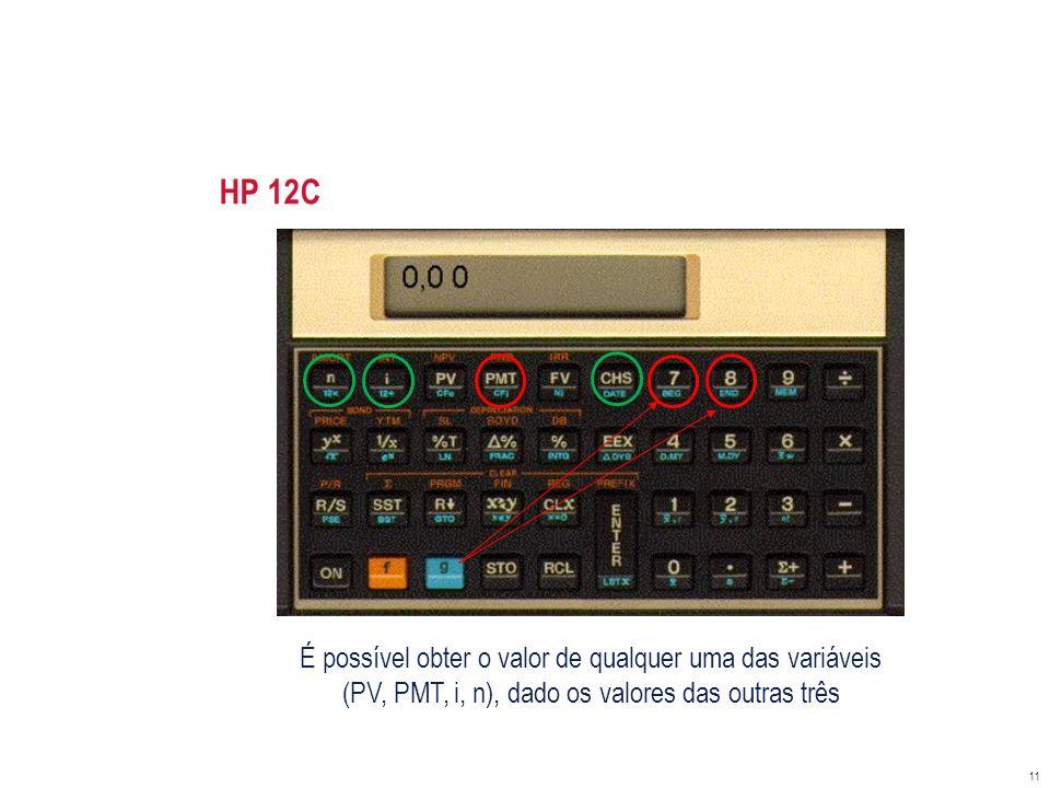 HP 12C 11 É possível obter o valor de qualquer uma das variáveis (PV, PMT, i, n), dado os valores das outras três