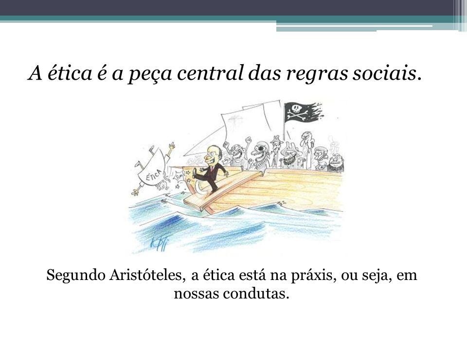 A ética é a peça central das regras sociais. Segundo Aristóteles, a ética está na práxis, ou seja, em nossas condutas.