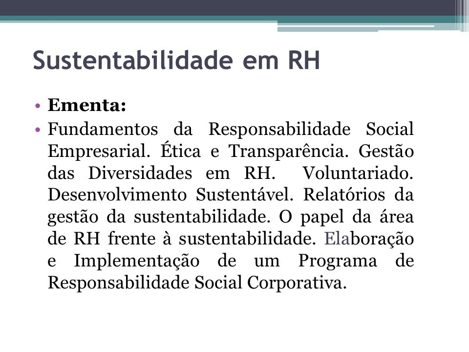 Sustentabilidade em RH Ementa: Fundamentos da Responsabilidade Social Empresarial. Ética e Transparência. Gestão das Diversidades em RH. Voluntariado.