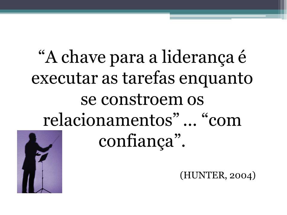 A chave para a liderança é executar as tarefas enquanto se constroem os relacionamentos... com confiança. (HUNTER, 2004)