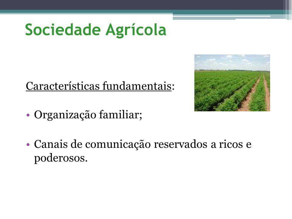Sociedade Agrícola Características fundamentais: Organização familiar; Canais de comunicação reservados a ricos e poderosos.