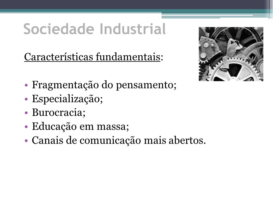 Sociedade Industrial Características fundamentais: Fragmentação do pensamento; Especialização; Burocracia; Educação em massa; Canais de comunicação ma