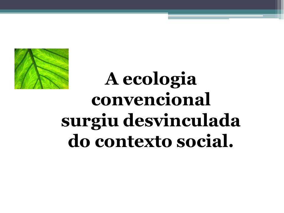 A ecologia convencional surgiu desvinculada do contexto social.