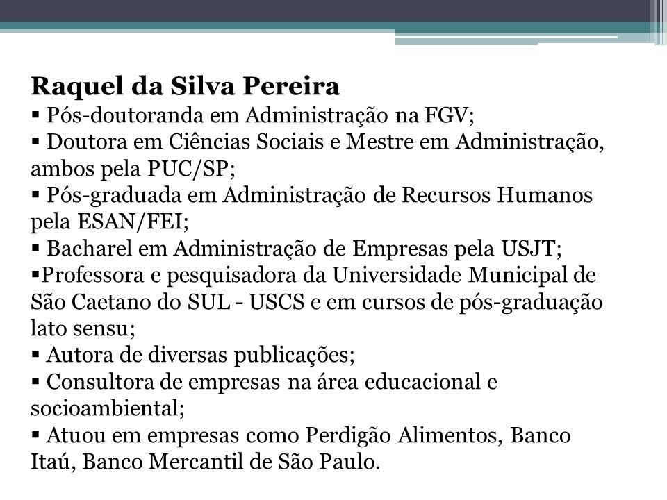 Raquel da Silva Pereira Pós-doutoranda em Administração na FGV; Doutora em Ciências Sociais e Mestre em Administração, ambos pela PUC/SP; Pós-graduada