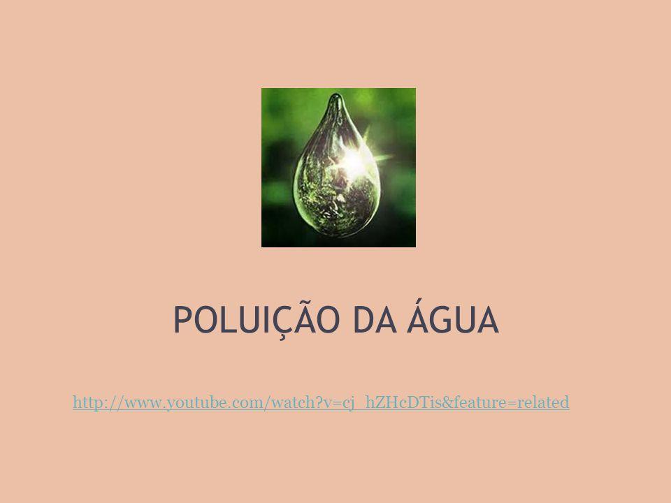 POLUIÇÃO DA ÁGUA http://www.youtube.com/watch?v=cj_hZHcDTis&feature=related