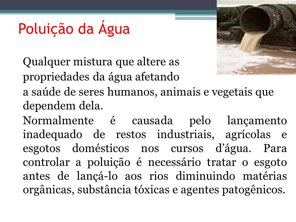 Poluição da Água Qualquer mistura que altere as propriedades da água afetando a saúde de seres humanos, animais e vegetais que dependem dela. Normalme