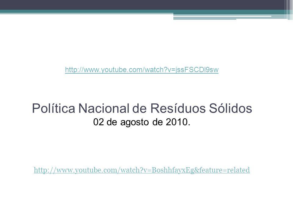 http://www.youtube.com/watch?v=jssFSCDl9sw Política Nacional de Resíduos Sólidos 02 de agosto de 2010. http://www.youtube.com/watch?v=BoshhfayxEg&feat