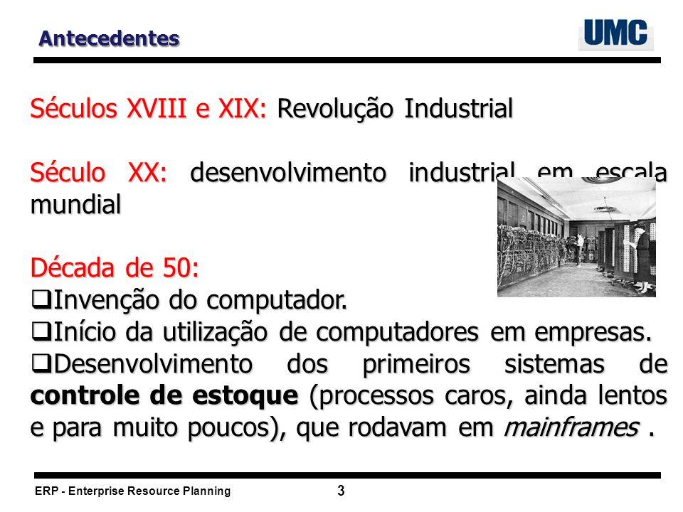 ERP - Enterprise Resource Planning 3 Antecedentes Séculos XVIII e XIX: Revolução Industrial Século XX: desenvolvimento industrial em escala mundial Década de 50: Invenção do computador.