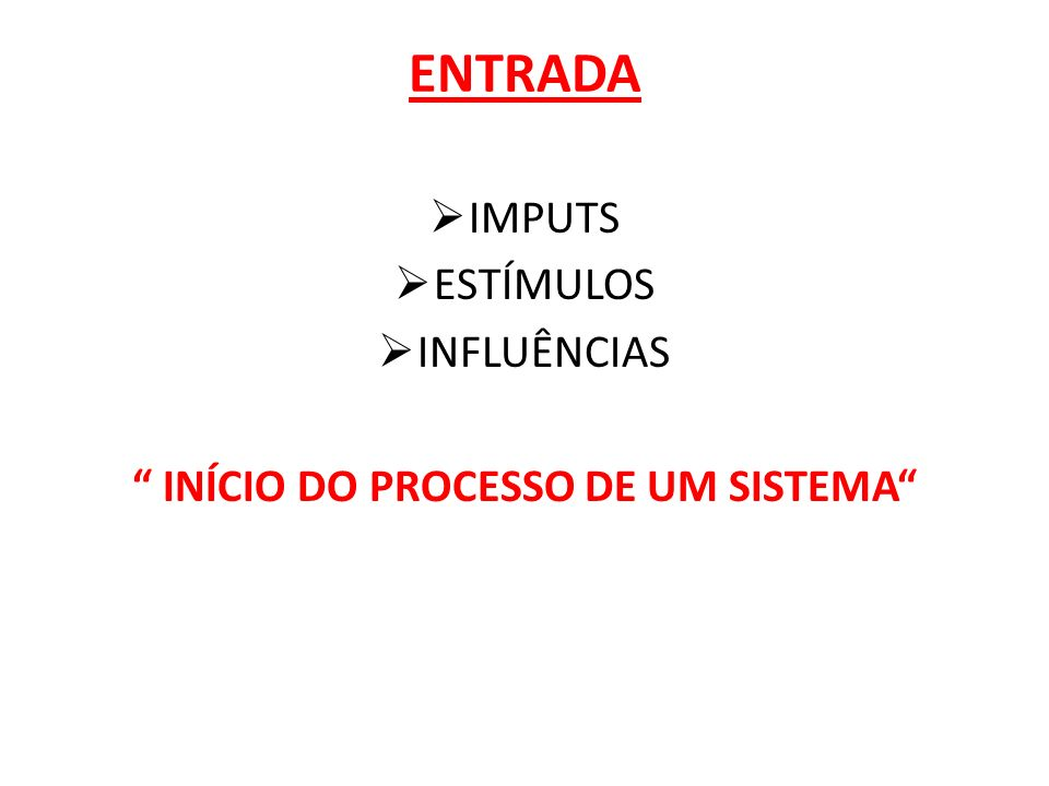 ENTRADA IMPUTS ESTÍMULOS INFLUÊNCIAS INÍCIO DO PROCESSO DE UM SISTEMA
