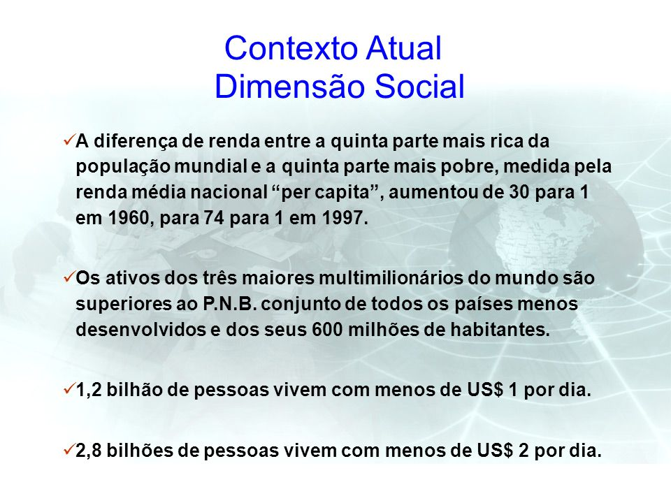 Contexto Atual Dimensão Social A diferença de renda entre a quinta parte mais rica da população mundial e a quinta parte mais pobre, medida pela renda