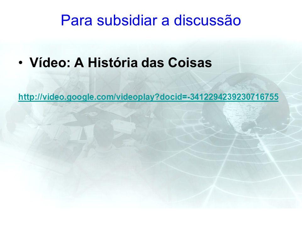 Para subsidiar a discussão Vídeo: A História das Coisas http://video.google.com/videoplay?docid=-3412294239230716755