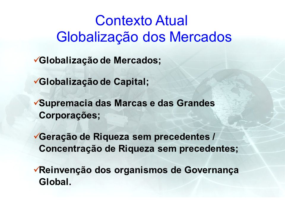 Contexto Atual Globalização dos Mercados Globalização de Mercados; Globalização de Capital; Supremacia das Marcas e das Grandes Corporações; Geração d