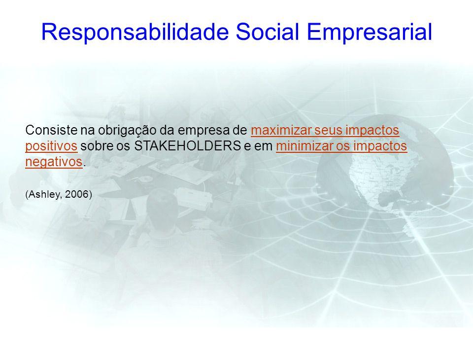 Responsabilidade Social Empresarial Consiste na obrigação da empresa de maximizar seus impactos positivos sobre os STAKEHOLDERS e em minimizar os impa