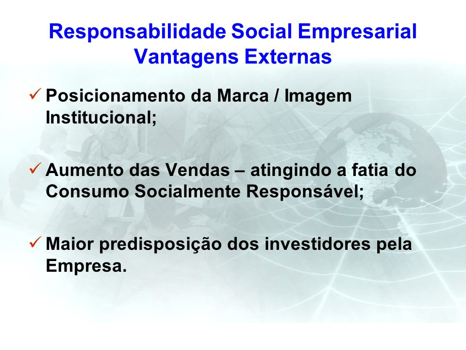 Responsabilidade Social Empresarial Vantagens Externas Posicionamento da Marca / Imagem Institucional; Aumento das Vendas – atingindo a fatia do Consu