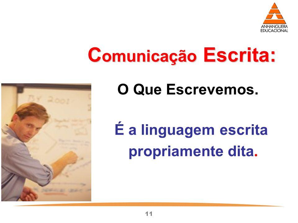 11 C omunicação Escrita: O Que Escrevemos. É a linguagem escrita propriamente dita.