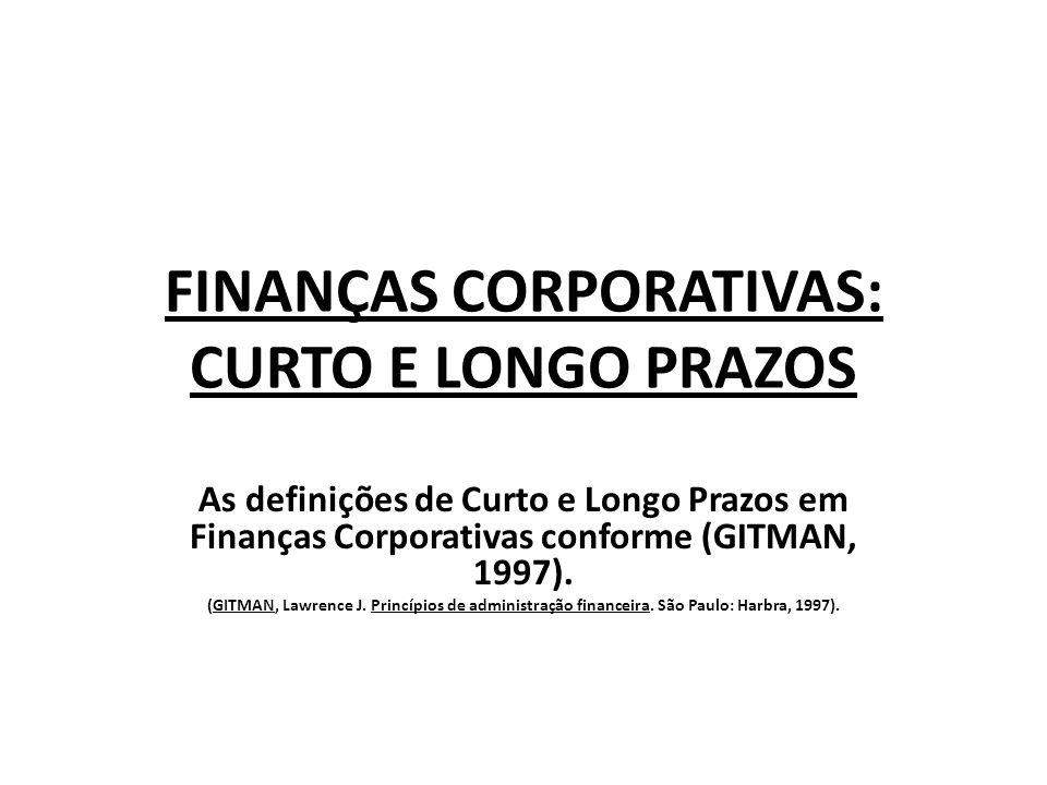 FINANÇAS CORPORATIVAS: CURTO E LONGO PRAZOS As definições de Curto e Longo Prazos em Finanças Corporativas conforme (GITMAN, 1997). (GITMAN, Lawrence