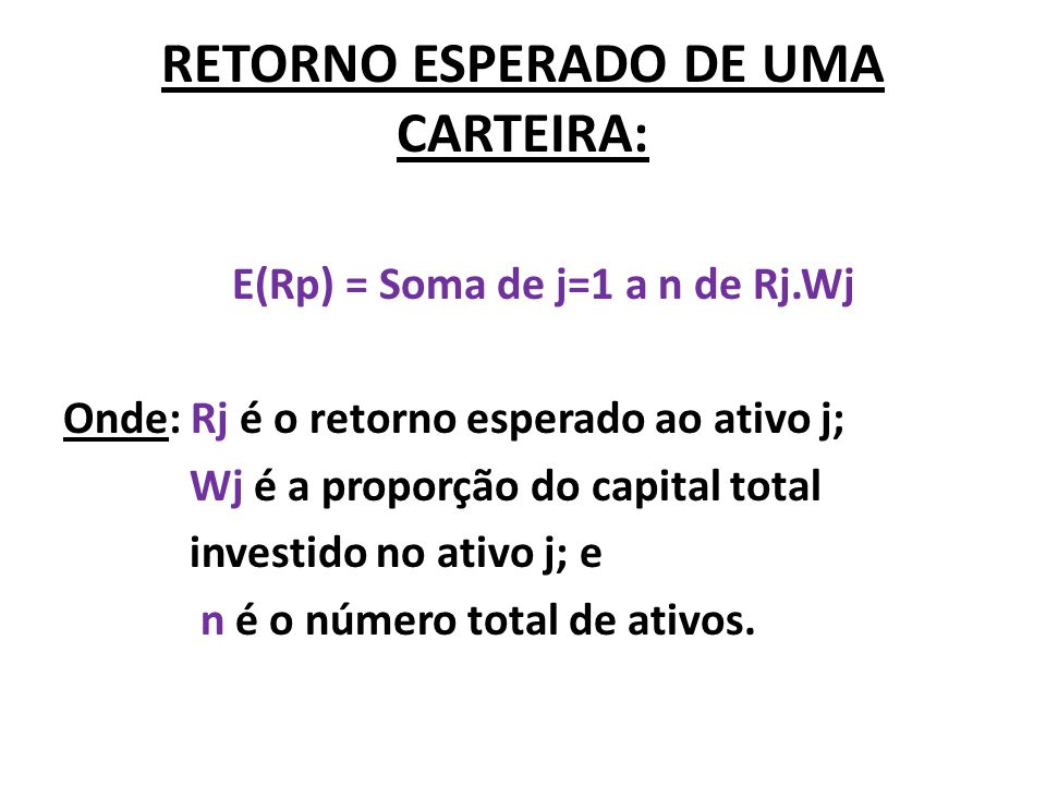 RETORNO ESPERADO DE UMA CARTEIRA: E(Rp) = Soma de j=1 a n de Rj.Wj Onde: Rj é o retorno esperado ao ativo j; Wj é a proporção do capital total investi