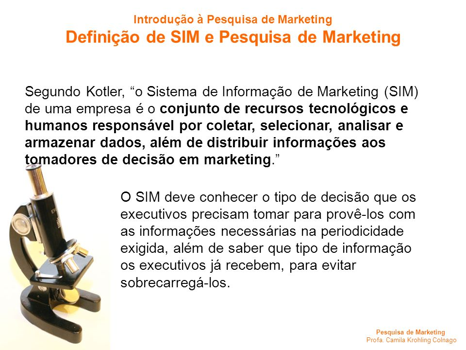 Pesquisa de Marketing Profa. Camila Krohling Colnago Segundo Kotler, o Sistema de Informação de Marketing (SIM) de uma empresa é o conjunto de recurso