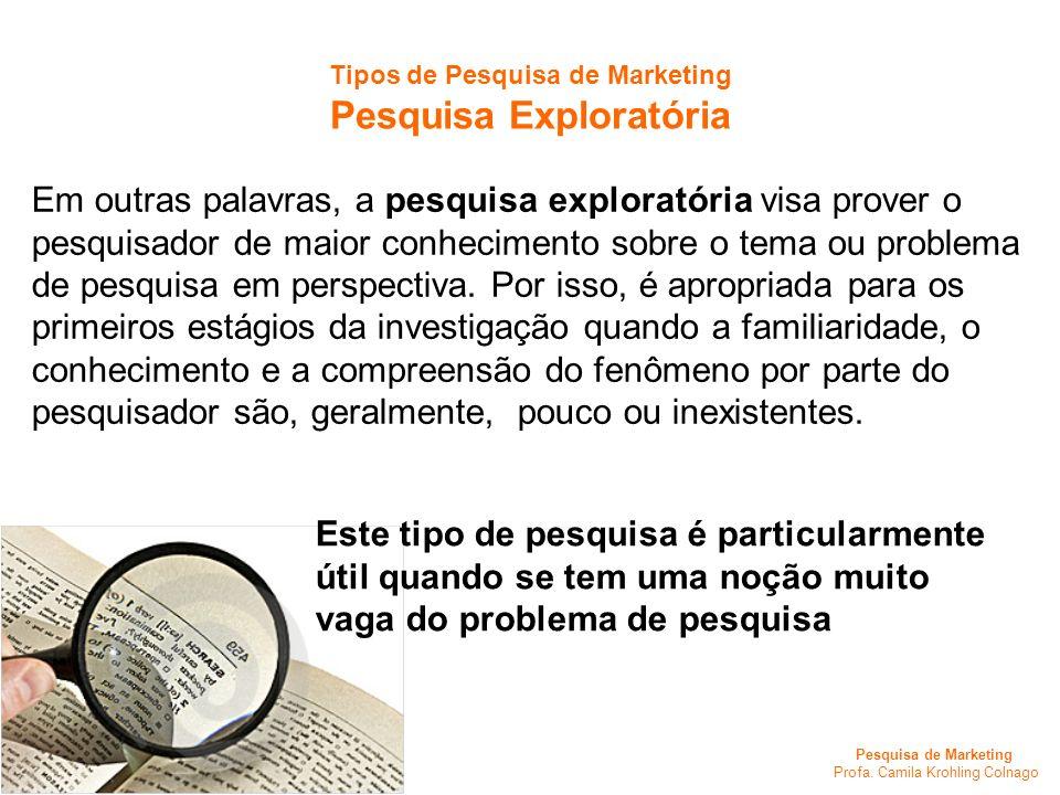 Pesquisa de Marketing Profa. Camila Krohling Colnago Tipos de Pesquisa de Marketing Pesquisa Exploratória Em outras palavras, a pesquisa exploratória