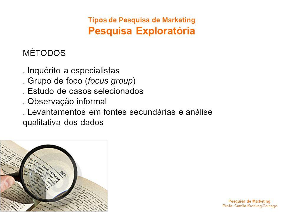 Pesquisa de Marketing Profa. Camila Krohling Colnago Tipos de Pesquisa de Marketing Pesquisa Exploratória MÉTODOS. Inquérito a especialistas. Grupo de
