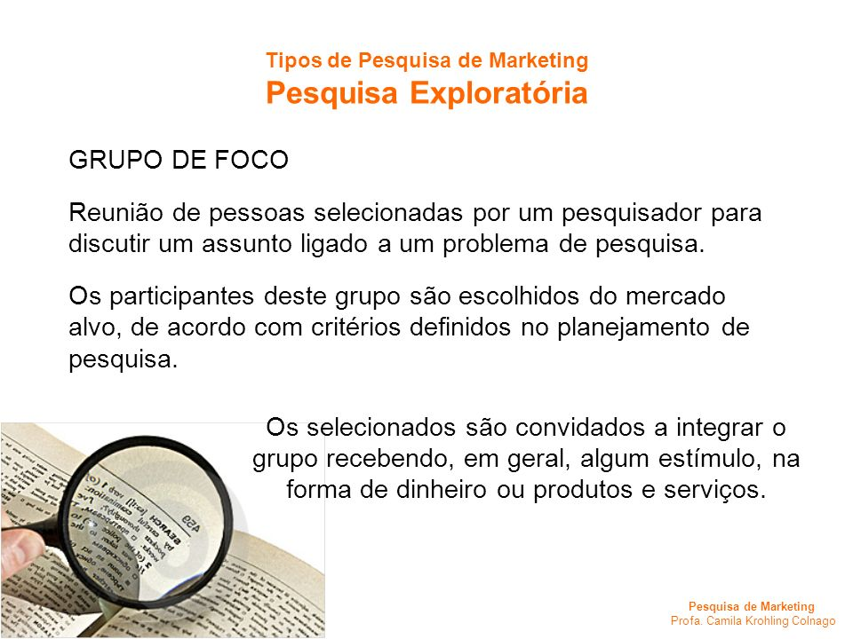 Pesquisa de Marketing Profa. Camila Krohling Colnago Tipos de Pesquisa de Marketing Pesquisa Exploratória GRUPO DE FOCO Reunião de pessoas selecionada
