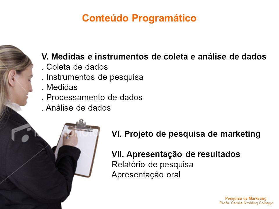 Pesquisa de Marketing Profa. Camila Krohling Colnago Conteúdo Programático VI. Projeto de pesquisa de marketing VII. Apresentação de resultados Relató