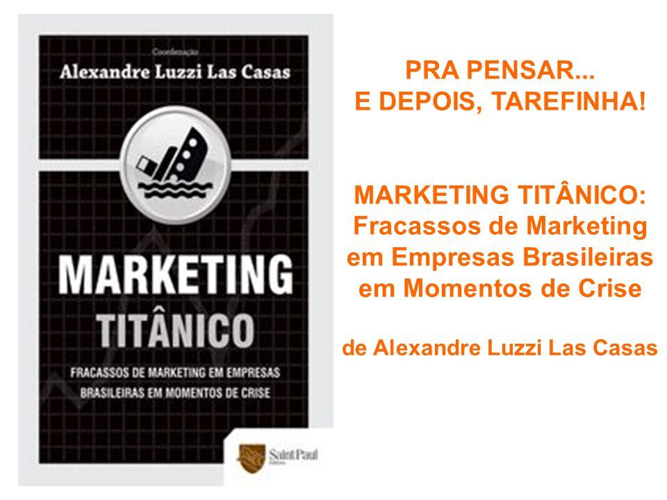 PRA PENSAR... E DEPOIS, TAREFINHA! MARKETING TITÂNICO: Fracassos de Marketing em Empresas Brasileiras em Momentos de Crise de Alexandre Luzzi Las Casa