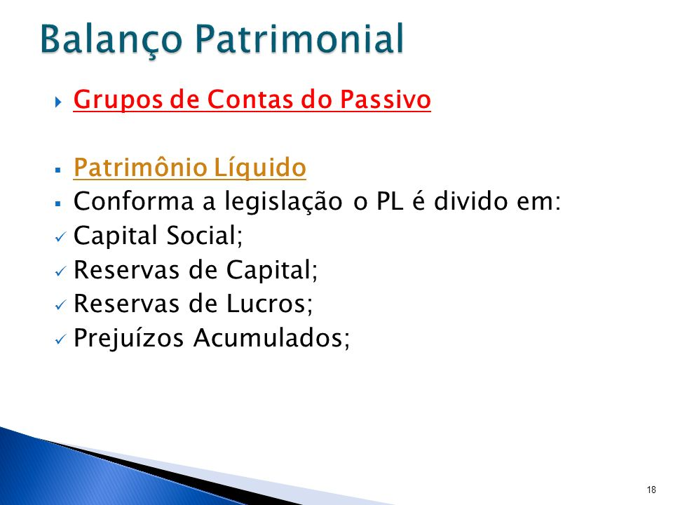 Grupos de Contas do Passivo Patrimônio Líquido Conforma a legislação o PL é divido em: Capital Social; Reservas de Capital; Reservas de Lucros; Prejuí