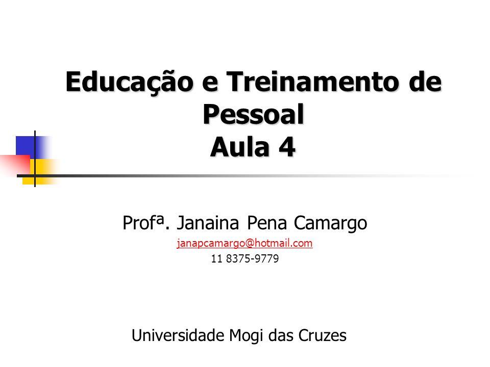 Educação e Treinamento de Pessoal Aula 4 Profª. Janaina Pena Camargo janapcamargo@hotmail.com 11 8375-9779 Universidade Mogi das Cruzes
