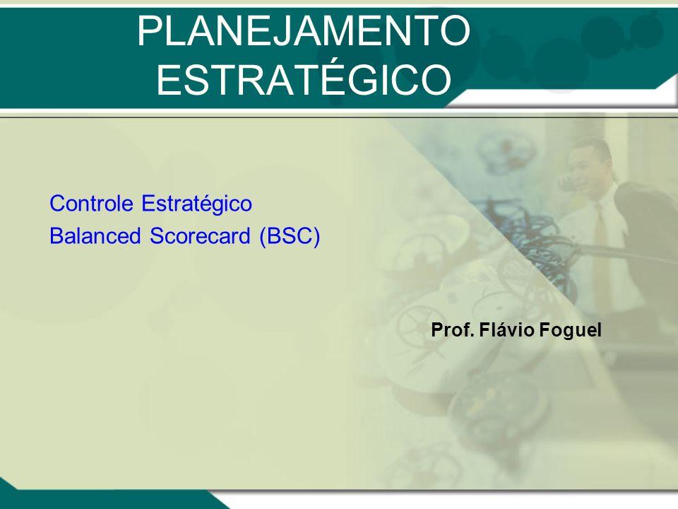 PLANEJAMENTO ESTRATÉGICO Controle Estratégico Balanced Scorecard (BSC) Prof. Flávio Foguel