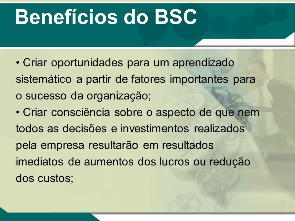 Benefícios do BSC Criar oportunidades para um aprendizado sistemático a partir de fatores importantes para o sucesso da organização; Criar consciência