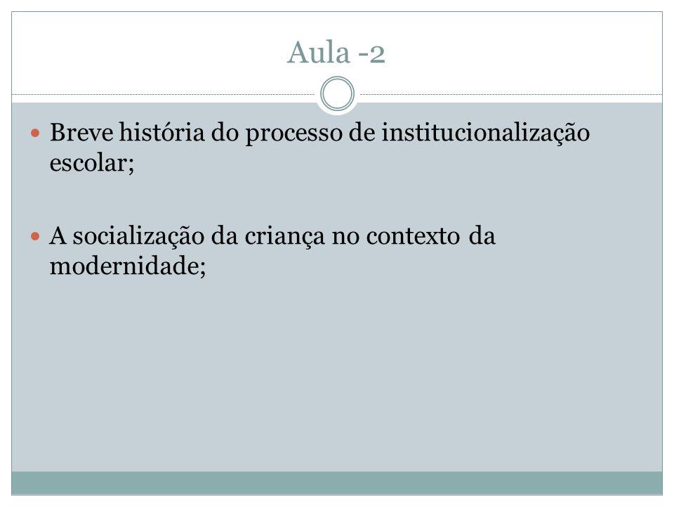 Aula -2 Breve história do processo de institucionalização escolar; A socialização da criança no contexto da modernidade;