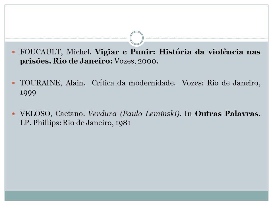 FOUCAULT, Michel. Vigiar e Punir: História da violência nas prisões. Rio de Janeiro: Vozes, 2000. TOURAINE, Alain. Crítica da modernidade. Vozes: Rio