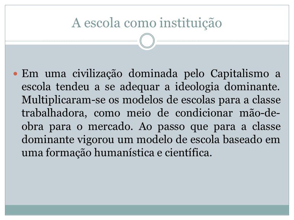 A escola como instituição Em uma civilização dominada pelo Capitalismo a escola tendeu a se adequar a ideologia dominante. Multiplicaram-se os modelos