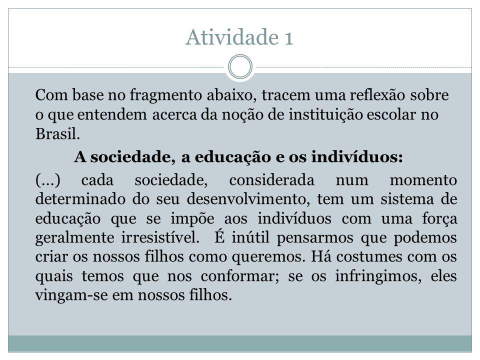 Atividade 1 Com base no fragmento abaixo, tracem uma reflexão sobre o que entendem acerca da noção de instituição escolar no Brasil. A sociedade, a ed