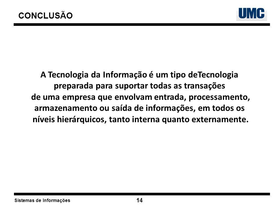 Sistemas de Informações 14 CONCLUSÃO A Tecnologia da Informação é um tipo deTecnologia preparada para suportar todas as transações de uma empresa que