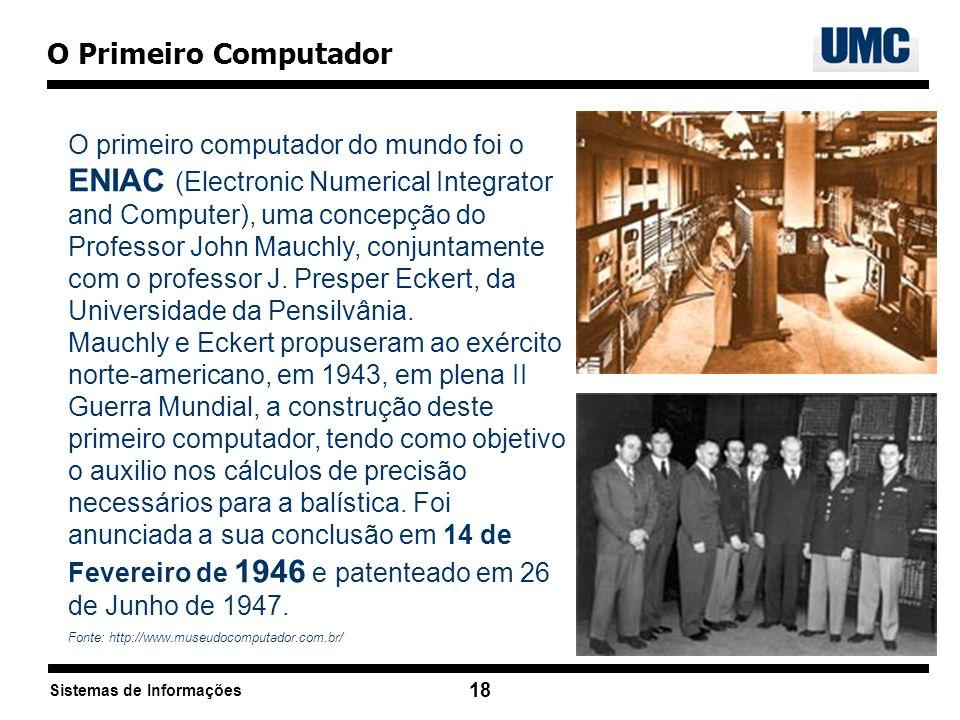 Sistemas de Informações 18 O Primeiro Computador O primeiro computador do mundo foi o ENIAC (Electronic Numerical Integrator and Computer), uma concep
