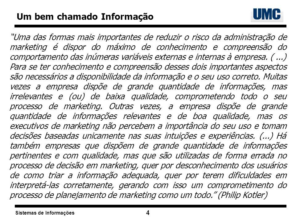 Sistemas de Informações 4 Um bem chamado Informação Uma das formas mais importantes de reduzir o risco da administração de marketing é dispor do máxim