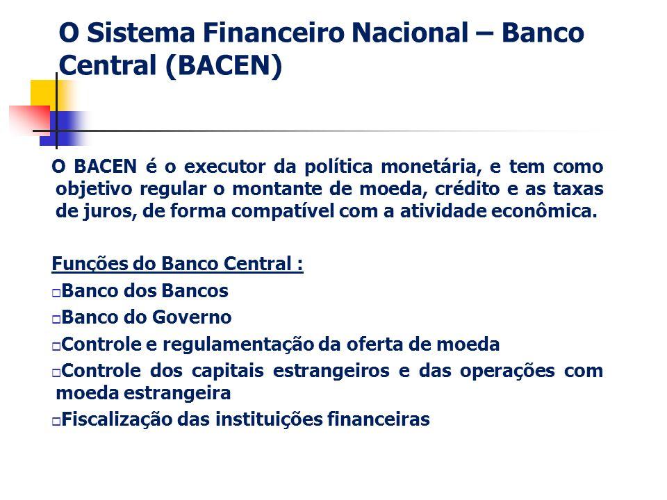 O Sistema Financeiro Nacional – Banco Central (BACEN) O BACEN é o executor da política monetária, e tem como objetivo regular o montante de moeda, cré